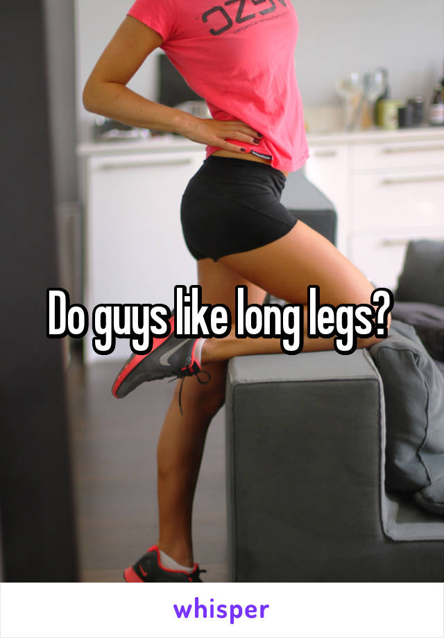 Do guys like long legs