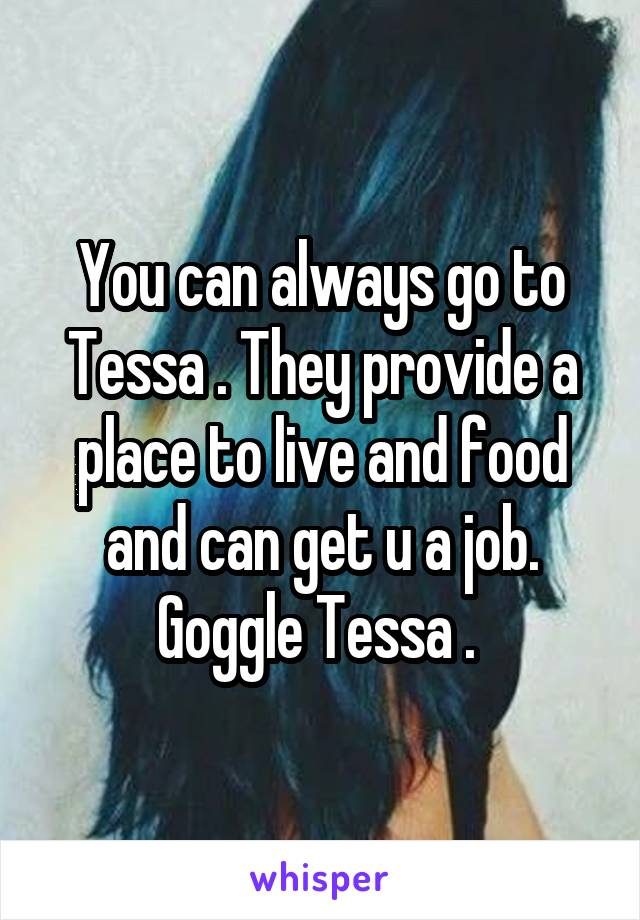 You can always go to Tessa . They provide a place to live and food and can get u a job. Goggle Tessa .