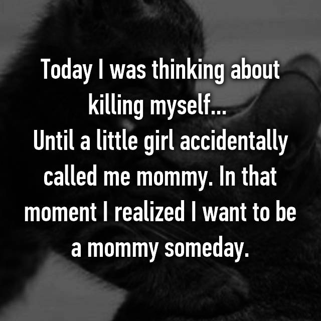Today I was thinking about killing myself...  Until a little girl accidentally called me mommy. In that moment I realized I want to be a mommy someday.