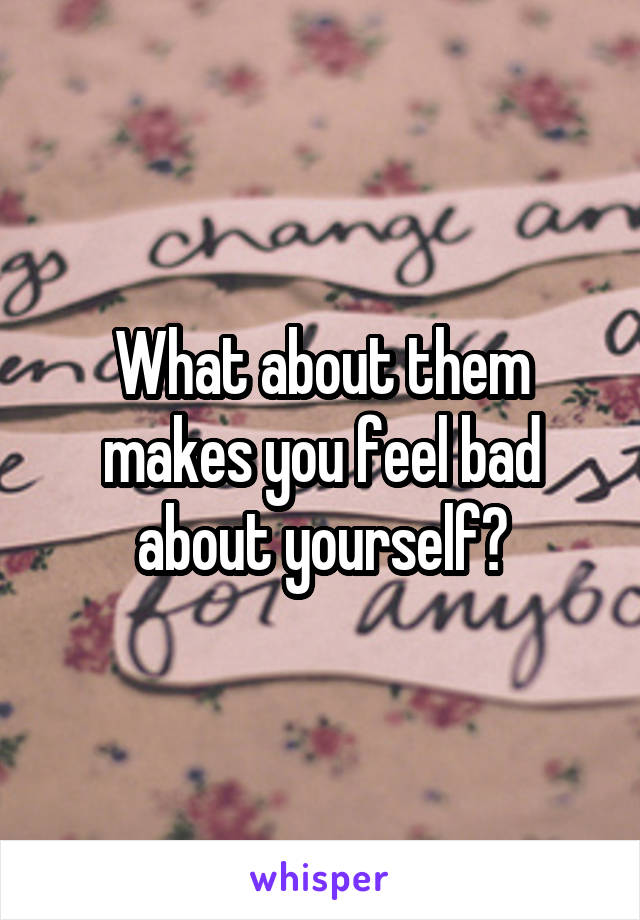 What about them makes you feel bad about yourself?