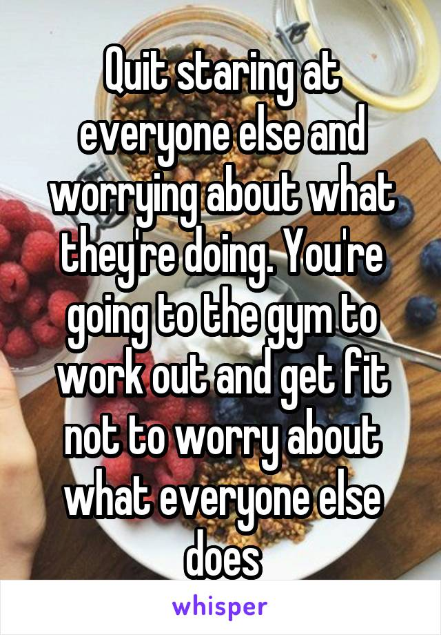 Quit staring at everyone else and worrying about what they're doing. You're going to the gym to work out and get fit not to worry about what everyone else does