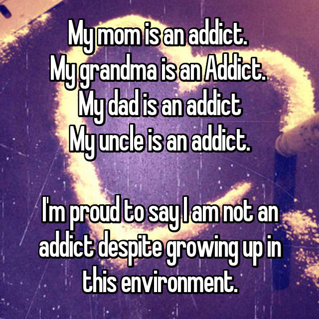 My mom is an addict.  My grandma is an Addict.  My dad is an addict My uncle is an addict.  I'm proud to say I am not an addict despite growing up in this environment.