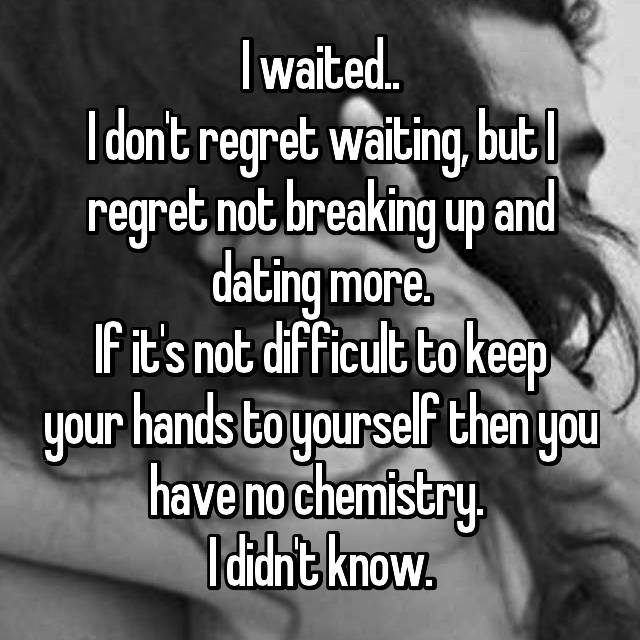 I waited.. I don't regret waiting, but I regret not breaking up and dating more. If it's not difficult to keep your hands to yourself then you have no chemistry.  I didn't know.