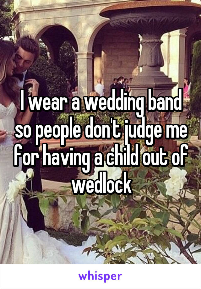 I wear a wedding band so people don't judge me for having a child out of wedlock
