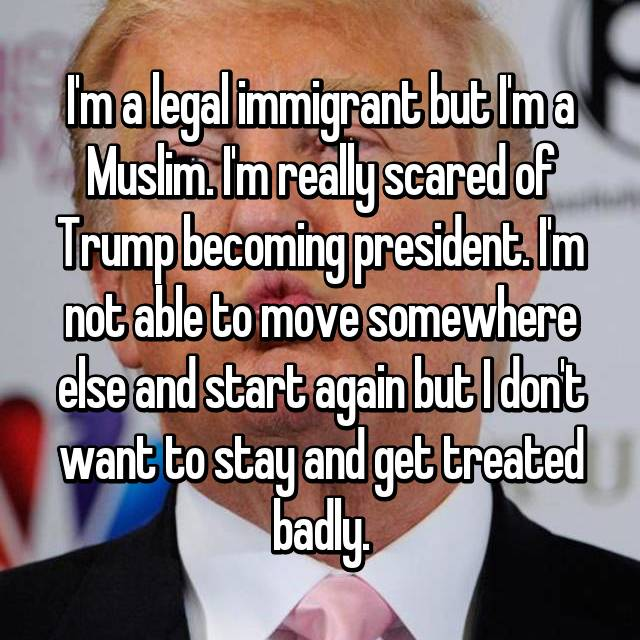 I'm a legal immigrant but I'm a Muslim. I'm really scared of Trump becoming president. I'm not able to move somewhere else and start again but I don't want to stay and get treated badly.