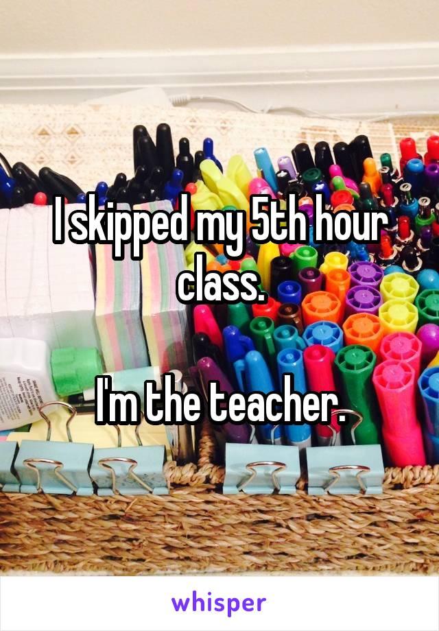 I skipped my 5th hour class.  I'm the teacher.