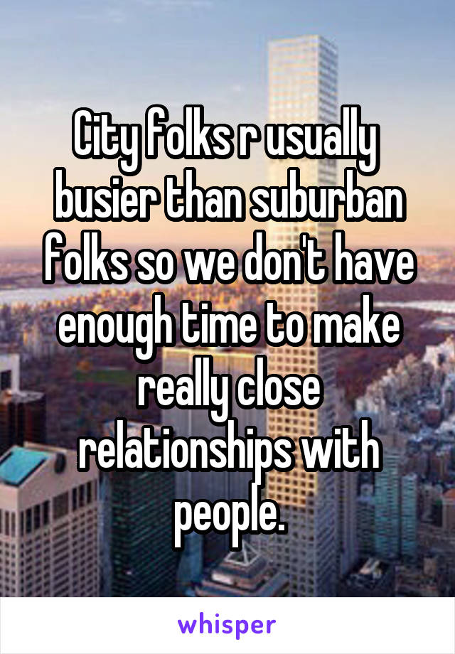 City folks r usually  busier than suburban folks so we don't have enough time to make really close relationships with people.