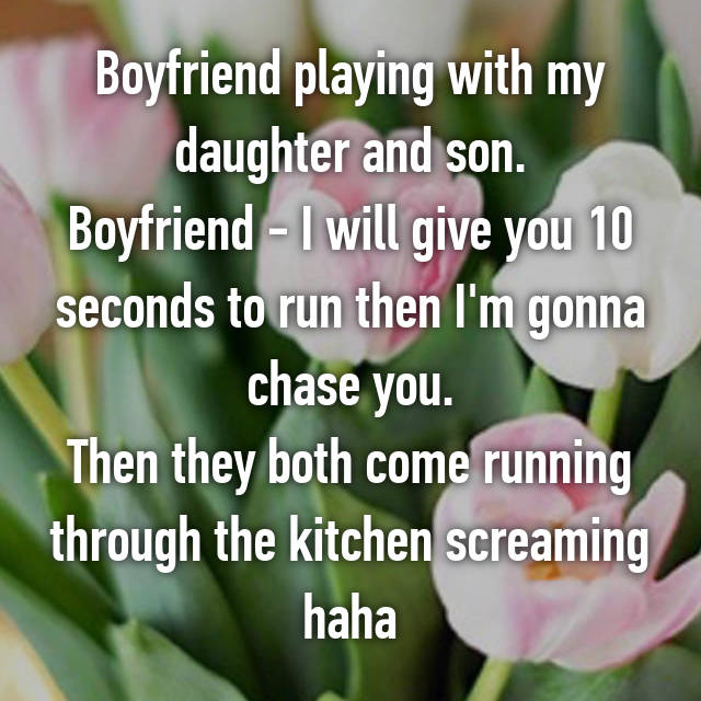 Boyfriend playing with my daughter and son. Boyfriend - I will give you 10 seconds to run then I'm gonna chase you. Then they both come running through the kitchen screaming haha