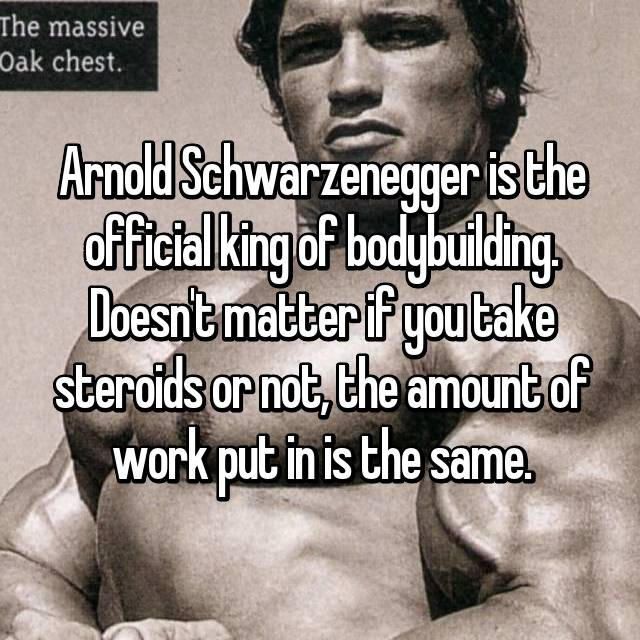 Arnold Schwarzenegger is the official king of bodybuilding. Doesn't matter if you take steroids or not, the amount of work put in is the same.