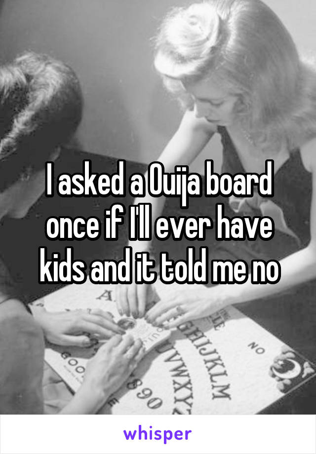 I asked a Ouija board once if I'll ever have kids and it told me no