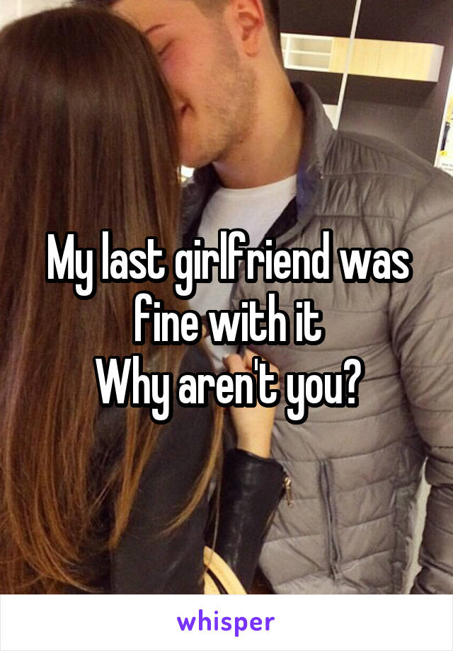 My last girlfriend was fine with it Why aren't you?