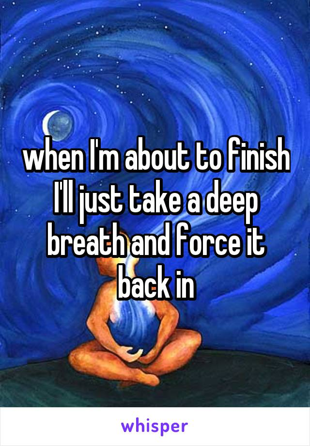 when I'm about to finish I'll just take a deep breath and force it back in
