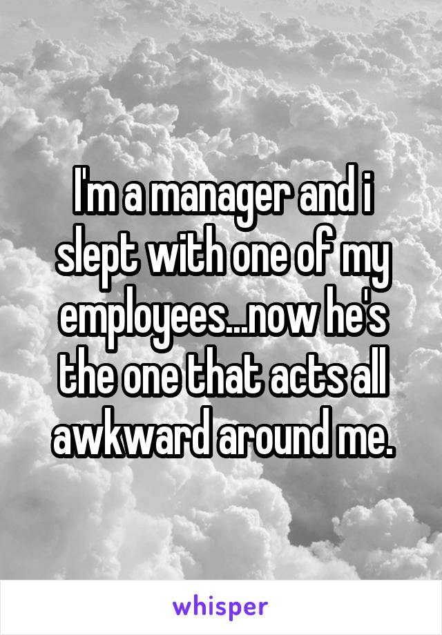 I'm a manager and i slept with one of my employees...now he's the one that acts all awkward around me.