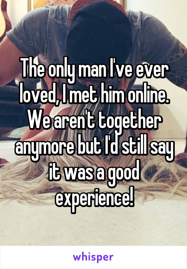 The only man I've ever loved, I met him online. We aren't together anymore but I'd still say it was a good experience!