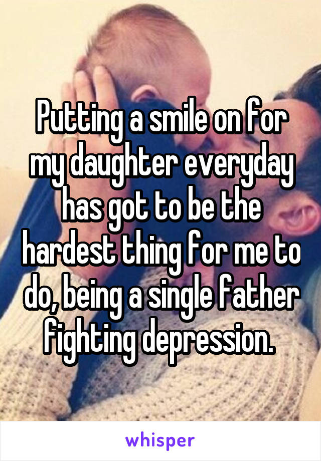 Putting a smile on for my daughter everyday has got to be the hardest thing for me to do, being a single father fighting depression.