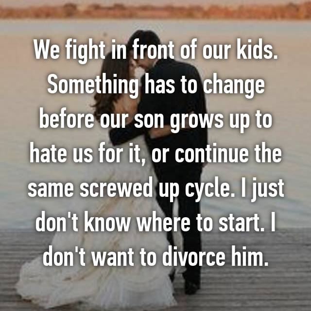 We fight in front of our kids. Something has to change before our son grows up to hate us for it, or continue the same screwed up cycle. I just don't know where to start. I don't want to divorce him.