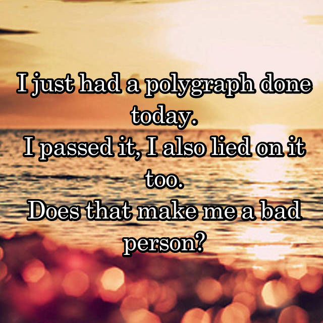I just had a polygraph done today. I passed it, I also lied on it too. Does that make me a bad person?