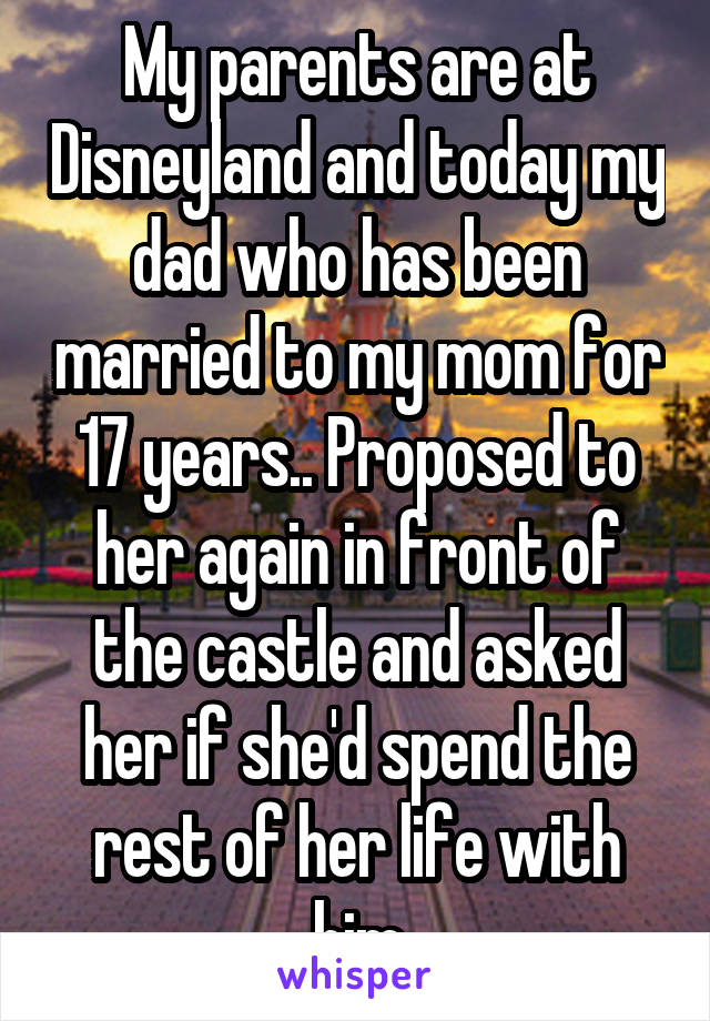 My parents are at Disneyland and today my dad who has been married to my mom for 17 years.. Proposed to her again in front of the castle and asked her if she'd spend the rest of her life with him