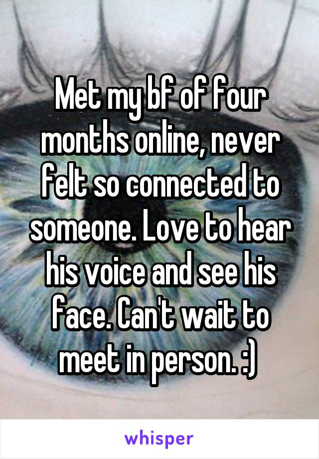 Met my bf of four months online, never felt so connected to someone. Love to hear his voice and see his face. Can't wait to meet in person. :)