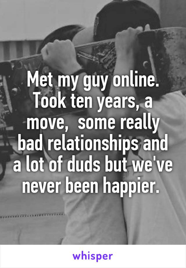 Met my guy online. Took ten years, a move,  some really bad relationships and a lot of duds but we've never been happier.