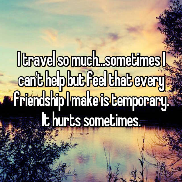 I travel so much...sometimes I can't help but feel that every friendship I make is temporary. It hurts sometimes.