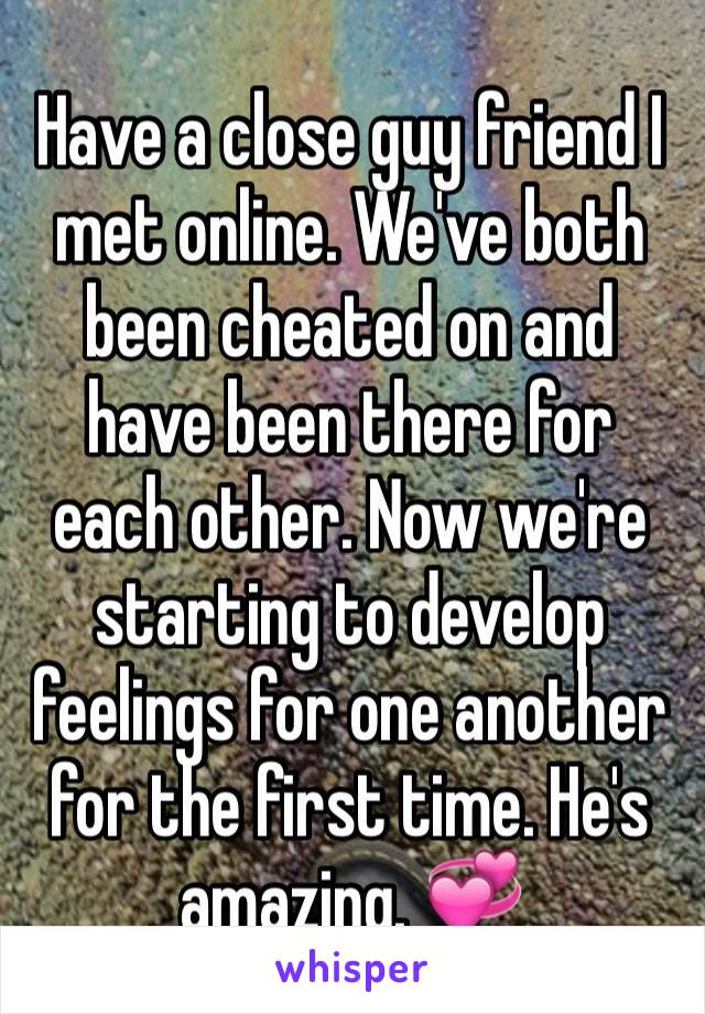 Have a close guy friend I met online. We've both been cheated on and have been there for each other. Now we're starting to develop feelings for one another for the first time. He's amazing. 💞