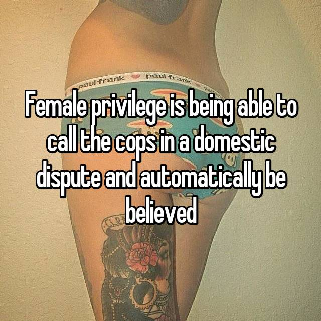 Female privilege is being able to call the cops in a domestic dispute and automatically be believed
