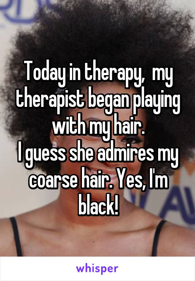 Today in therapy,  my therapist began playing with my hair. I guess she admires my coarse hair. Yes, I'm black!