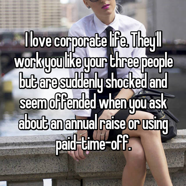 I love corporate life. They'll work you like your three people but are suddenly shocked and seem offended when you ask about an annual raise or using paid-time-off.