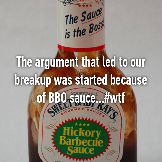 The argument that led to our breakup was started because of BBQ sauce...#wtf