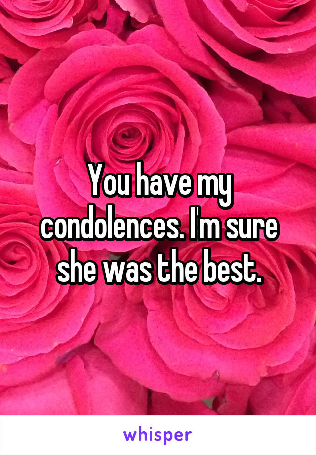 you have my condolences i m sure she was the best