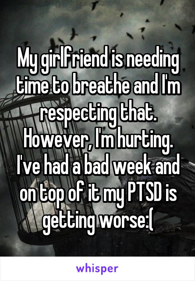 My girlfriend is needing time to breathe and I'm respecting that. However, I'm hurting. I've had a bad week and on top of it my PTSD is getting worse:(