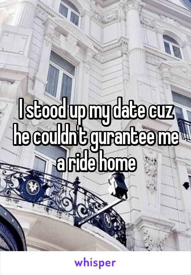 I stood up my date cuz he couldn't gurantee me a ride home