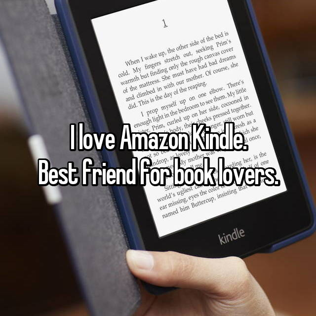 I love Amazon Kindle. Best friend for book lovers.