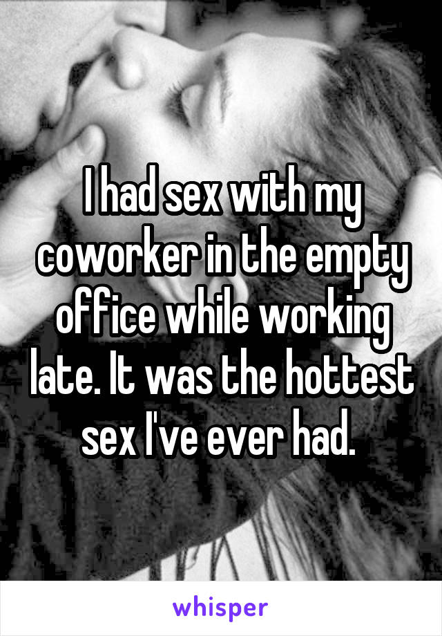 I had sex with my coworker in the empty office while working late. It was the hottest sex I've ever had.