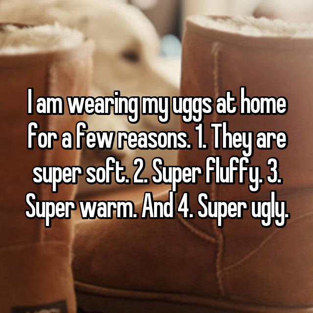 I am wearing my uggs at home for a few reasons. 1. They are super soft. 2. Super fluffy. 3. Super warm. And 4. Super ugly.