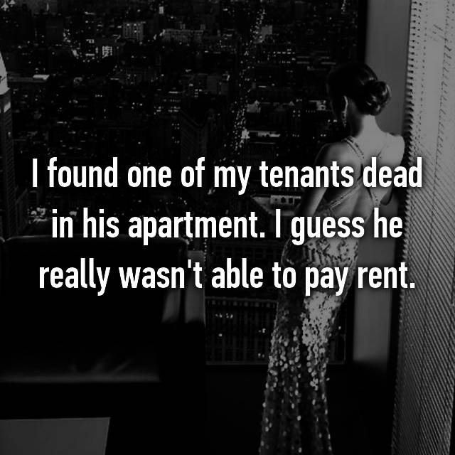 I found one of my tenants dead in his apartment. I guess he really wasn't able to pay rent.