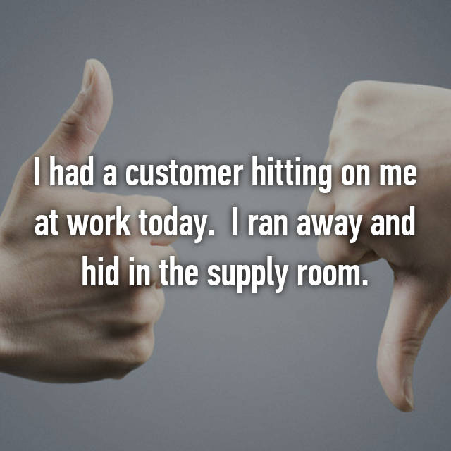I had a customer hitting on me at work today. 😳 I ran away and hid in the supply room.