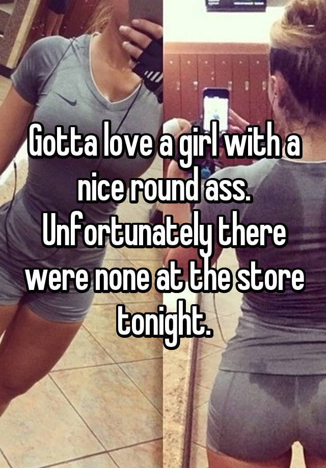 Gotta Love A Girl With A Nice Round Ass Unfortunately There Were