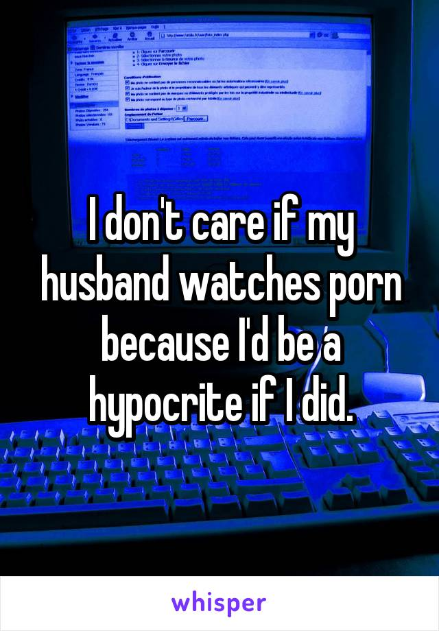 I don't care if my husband watches porn because I'd be a hypocrite if I did.