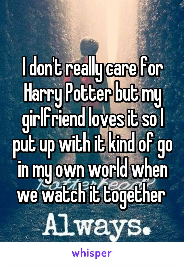 I don't really care for Harry Potter but my girlfriend loves it so I put up with it kind of go in my own world when we watch it together