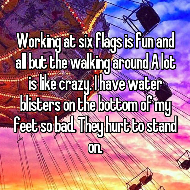 Working at six flags is fun and all but the walking around A lot is like crazy. I have water blisters on the bottom of my feet so bad. They hurt to stand on.