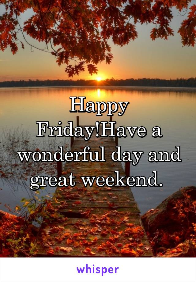 happy fridayhave a wonderful day and great weekend