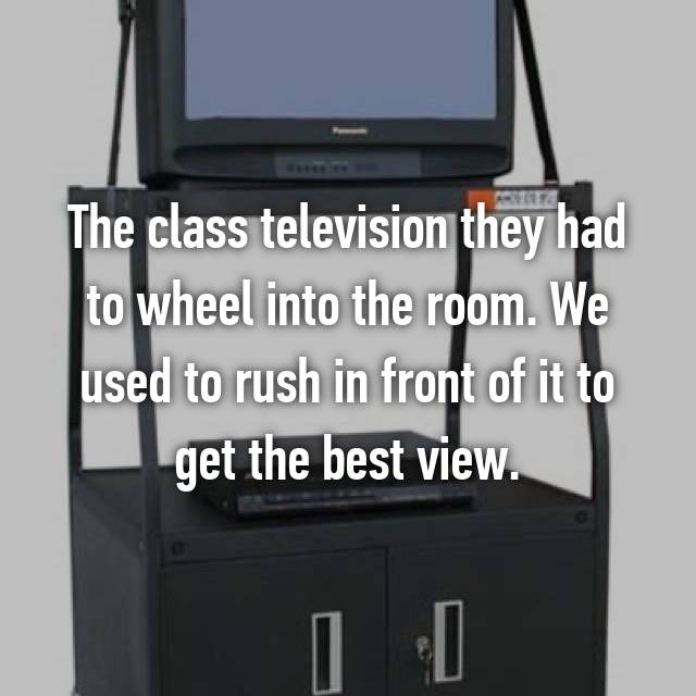 The class television they had to wheel into the room. We used to rush in front of it to get the best view.