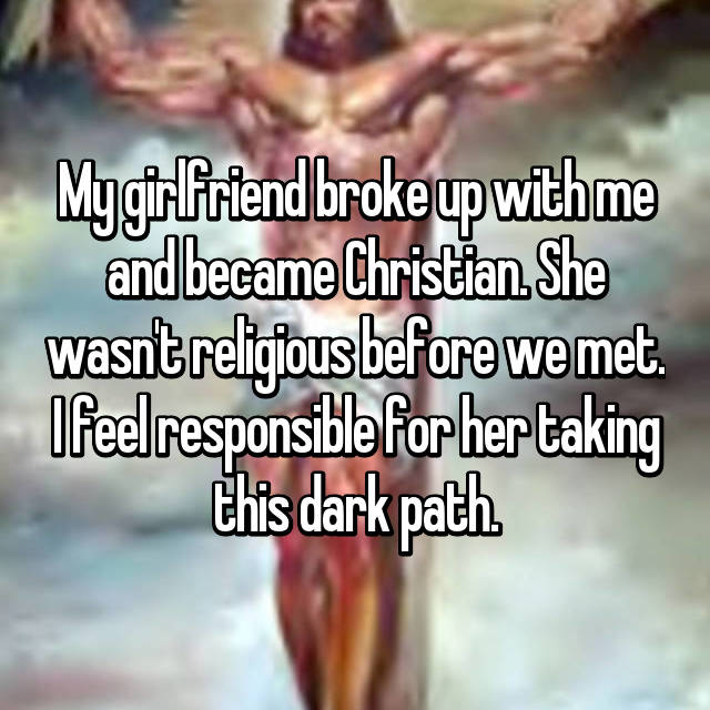My girlfriend broke up with me and became Christian. She wasn't religious before we met. I feel responsible for her taking this dark path.