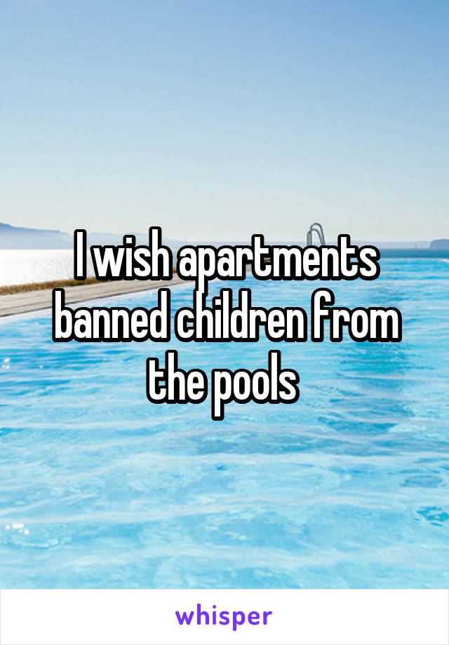 I wish apartments banned children from the pools