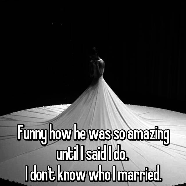 Funny how he was so amazing until I said I do.  I don't know who I married.