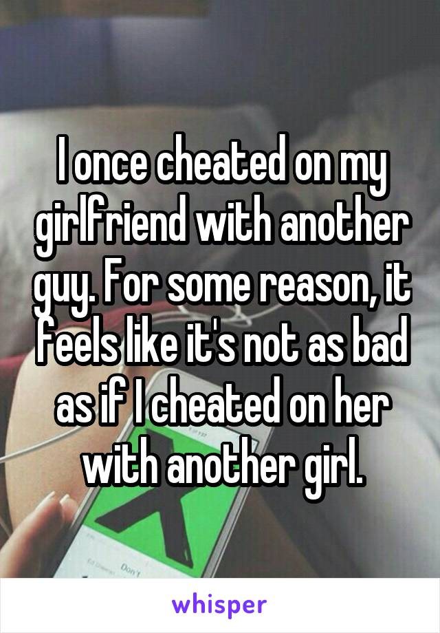 I once cheated on my girlfriend with another guy. For some reason, it feels like it's not as bad as if I cheated on her with another girl.