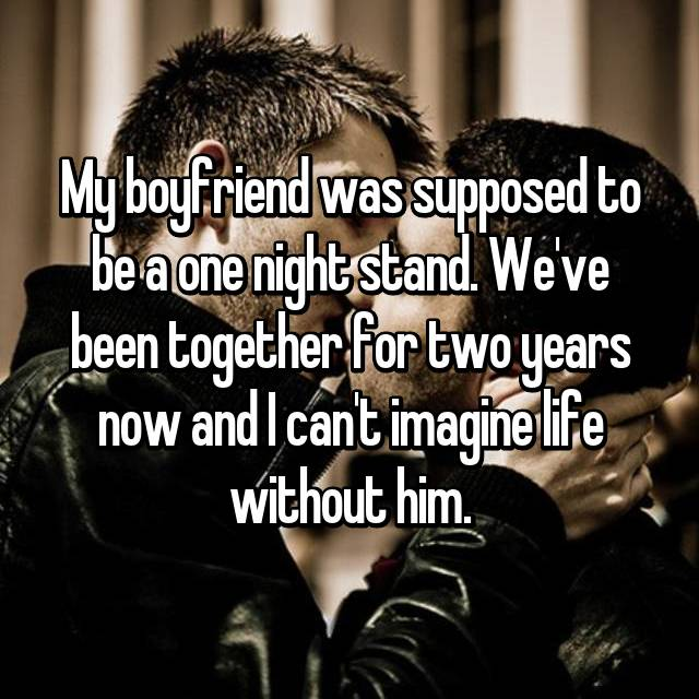 My boyfriend was supposed to be a one night stand. We've been together for two years now and I can't imagine life without him.