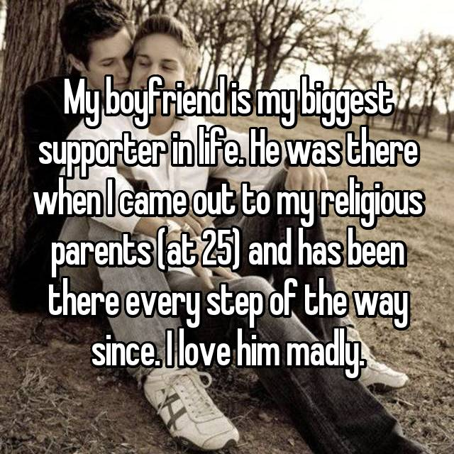 My boyfriend is my biggest supporter in life. He was there when I came out to my religious parents (at 25) and has been there every step of the way since. I love him madly.